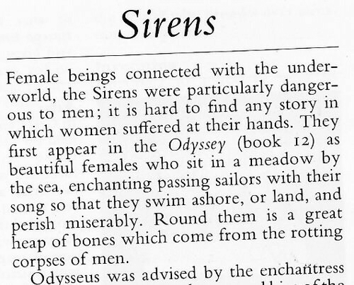 Beautiful, Bones, and Book: Sirens  Female beings connected with the under-  world, the Sirens were particularly danger-  ous to men; it is hard to find any story in  which women suffered at their hands. They  first appear in the Odyssey (book 12) as  beautiful females who sit in a meadow by  the sea, enchanting passing sailors with their  song so that they swim ashore, or land, and  perish miserably. Round them is a great  heap of bones which come from the rotting  corpses of men.  Odysseus was advised by the encharitress