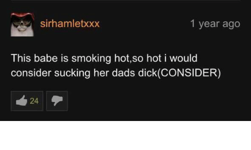 Smoking, Her, and Hot: sirhamletxxx  1 year ago  This babe is smoking hot,so hot i would  consider sucking her dads dick(CONSIDER)  24