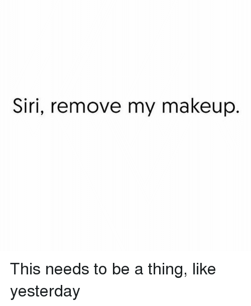 Makeup, Siri, and Girl Memes: Siri, remove my makeup This needs to be a thing, like yesterday