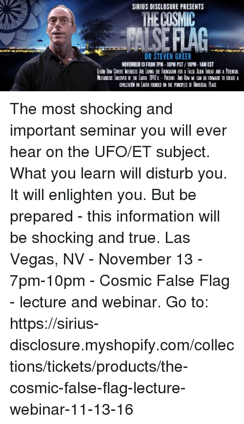 Memes, Las Vegas, and Information: SIRIUS DISCLOSURE PRESENTS  DR STEVEN GREER  NOVEMBER 13 FROM TPM -10PM PST /10PM-1AMEST  LEARN How CoVERT NTERESTS LANG TE FOLNOWON FOR A FALSE ALEN IREAT ANDA POTENTIAL The most shocking and important seminar you will ever hear on the UFO/ET subject.  What you learn will disturb you.  It will enlighten you. But be prepared - this information will be shocking and true.  Las Vegas, NV - November 13 - 7pm-10pm - Cosmic False Flag - lecture and webinar.  Go to: https://sirius-disclosure.myshopify.com/collections/tickets/products/the-cosmic-false-flag-lecture-webinar-11-13-16