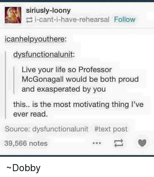 Memes, Proud, and Texts: siriusly-loony  i-cant-i-have-rehearsal Follow  icanhelpyouthere:  dysfunctionalunit:  Live your life so Professor  McGonagall would be both proud  and exasperated by you  this.. is the most motivating thing I've  ever read.  Source: dysfunctional unit #text post  39,566 notes ~Dobby