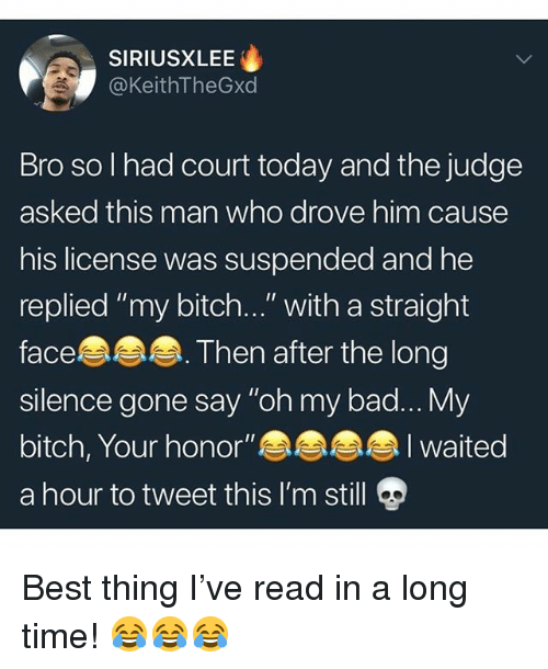 "Bad, Bitch, and Memes: SIRIUSXLEE  @KeithTheGxd  Bro so l had court today and the judge  asked this man who drove him cause  his license was suspended and he  replied ""my bitch...""with a straight  face  silence gone say ""oh my bad...My  bitch, Your honor""  a hour to tweet this I'm still  . Then after the long  I waited Best thing I've read in a long time! 😂😂😂"