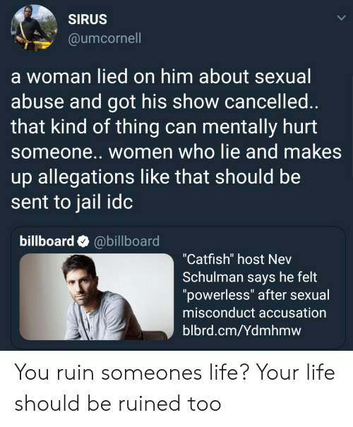 "Billboard, Catfished, and Jail: SIRUS  @umcornell  a woman lied on him about sexual  abuse and got his show cancelled  that kind of thing can mentally hurt  someone.. women who lie and makes  up allegations like that should be  sent to jail idc  billboard @billboard  ""Catfish"" host Nev  Schulman says he felt  ""powerless"" after sexual  misconduct accusation  blbrd.cm/Ydmhmw You ruin someones life? Your life should be ruined too"