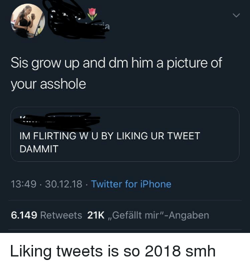 """Iphone, Smh, and Twitter: Sis grow up and dm him a picture of  your asshole  IM FLIRTING W U BY LIKING UR TWEET  DAMMIT  13:49 30.12.18 Twitter for iPhone  6.149 Retweets 21K ,Gefällt mir""""-Angaben Liking tweets is so 2018 smh"""