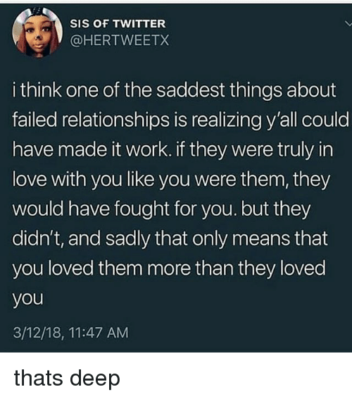 Love, Memes, and Relationships: SIS OF TWITTER  @HERTWEETX  i think one of the saddest things about  failed relationships is realizing y'all could  have made it work. if they were truly in  love with you like you were them, they  would have fought for you. but they  didn't, and sadly that only means that  you loved them more than they loved  you  3/12/18, 11:47 AM thats deep