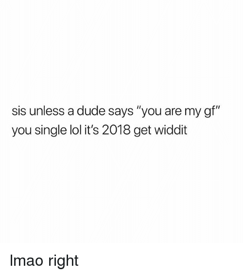 "Dude, Lmao, and Lol: sis unless a dude says ""you are my gf""  you single lol it's 2018 get widdt lmao right"