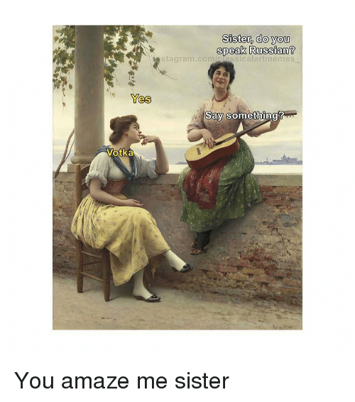 Classical Art, Russian, and Yes: Sister, do you  speak Russian?  stagram.comiiassicalartmemes  Yes  Say something You amaze me sister