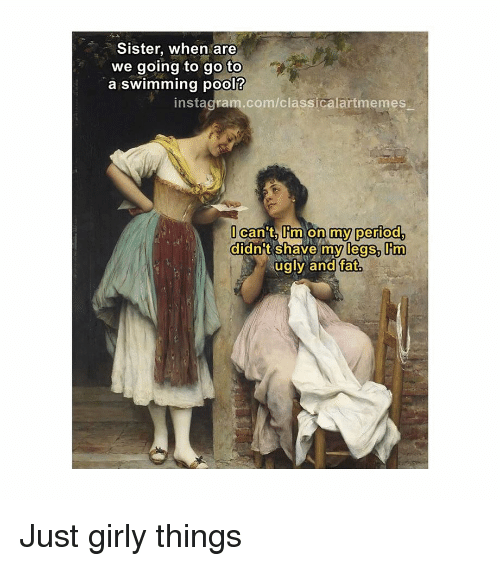 Instagram, Period, and Ugly: Sister, when are  we going to go to  a swimming pool?  instagram.com/classicalartmemes  can t Iim on my period  didnt shave my legs, m  ugly and fat Just girly things