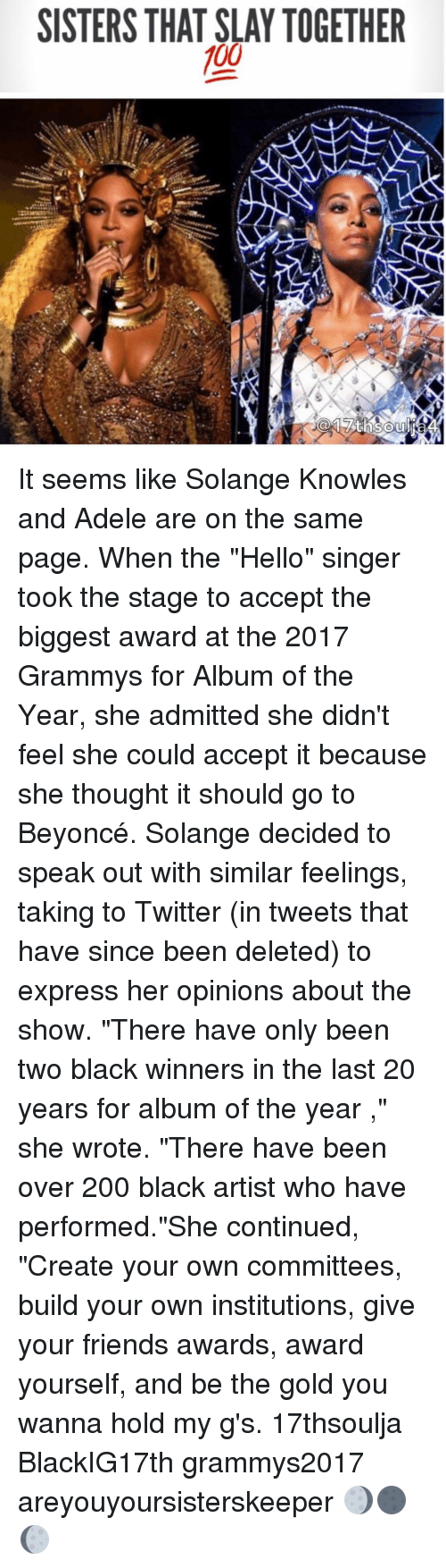 """Memes, Solange Knowles, and 🤖: SISTERS THAT SLAY TOGETHER  100 It seems like Solange Knowles and Adele are on the same page. When the """"Hello"""" singer took the stage to accept the biggest award at the 2017 Grammys for Album of the Year, she admitted she didn't feel she could accept it because she thought it should go to Beyoncé. Solange decided to speak out with similar feelings, taking to Twitter (in tweets that have since been deleted) to express her opinions about the show. """"There have only been two black winners in the last 20 years for album of the year ,"""" she wrote. """"There have been over 200 black artist who have performed.""""She continued, """"Create your own committees, build your own institutions, give your friends awards, award yourself, and be the gold you wanna hold my g's. 17thsoulja BlackIG17th grammys2017 areyouyoursisterskeeper 🌖🌑🌔"""