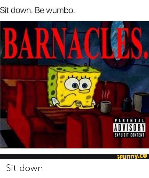 Funny, Parental Advisory, and Content: Sit down. Be wumbo  BARNACLES  PARENTAL  ADVISORY  EXPLICIT CONTENT  funny.Ce Sit down