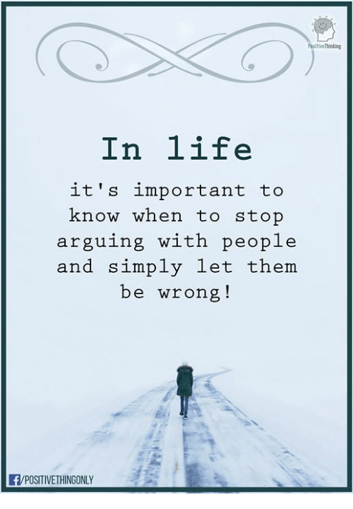 Life, Memes, and 🤖: sitiveThinting  In life  it's important to  know when to stop  arguing with people  and simply let them  be wrong!  F/POSITIVETHINGONLY