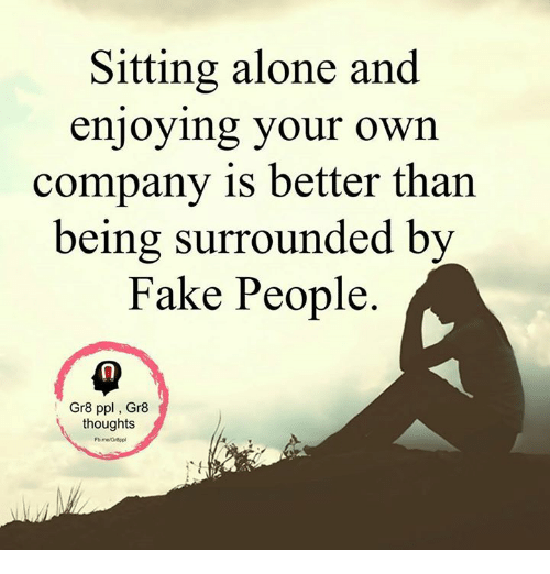 Sometimes It Is Better To Be Alone Than Fake It