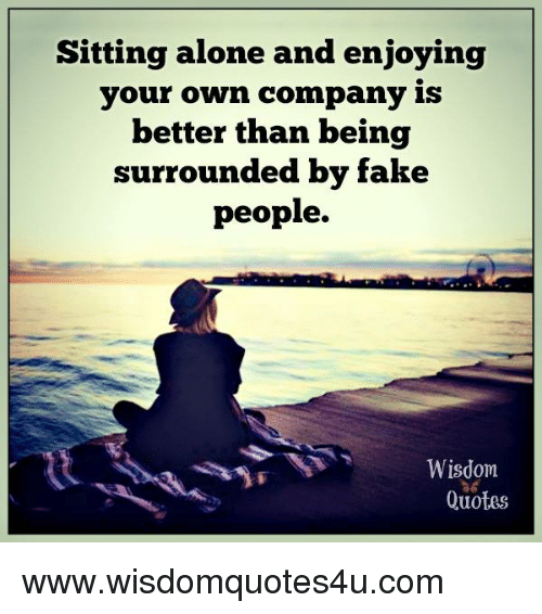 sitting alone and enjoying your own company is better than being