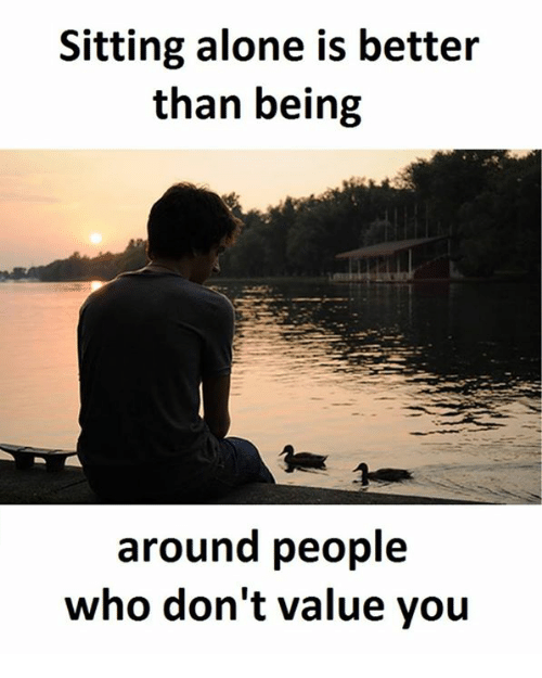 sitting alone is better than being around people who don t value you