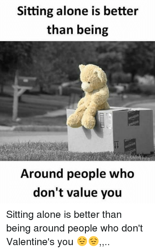 Being Alone, Memes, and 🤖: Sitting alone is better  than being  Around people who  don't value you Sitting alone is better than being around people who don't Valentine's you 😔😔,,..