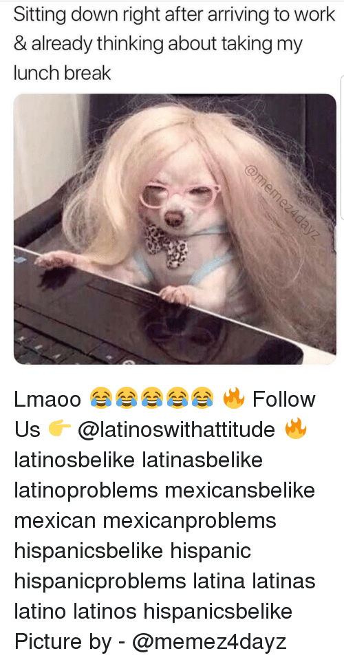 Latinos, Memes, and Work: Sitting down right after arriving to work  & already thinking about taking my  lunch break Lmaoo 😂😂😂😂😂 🔥 Follow Us 👉 @latinoswithattitude 🔥 latinosbelike latinasbelike latinoproblems mexicansbelike mexican mexicanproblems hispanicsbelike hispanic hispanicproblems latina latinas latino latinos hispanicsbelike Picture by - @memez4dayz