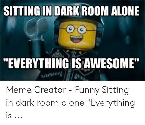 Sitting In Dark Room Alone Everything Isawesome Atatat Meme