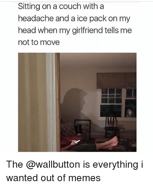Head, Memes, and Couch: Sitting on a couch with a  headache and a ice pack on my  head when my girlfriend tells mee  not to move The @wallbutton is everything i wanted out of memes