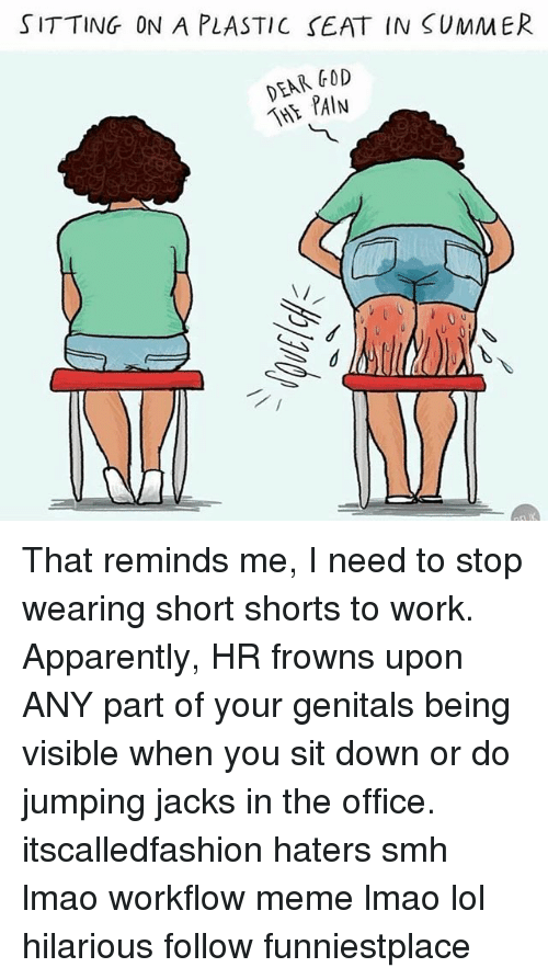 Apparently, Lmao, and Lol: SITTING ON A PLASTIC SEAT IN SUMMER  DEAR FOD  THE PAIN  N/ That reminds me, I need to stop wearing short shorts to work. Apparently, HR frowns upon ANY part of your genitals being visible when you sit down or do jumping jacks in the office. itscalledfashion haters smh lmao workflow meme lmao lol hilarious follow funniestplace