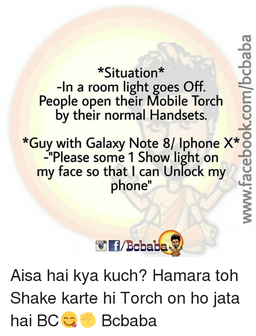 "Iphone, Memes, and Phone: *Situation*  -In a room light goes Off.  People open their Mobile Torch  by their normal Handsets.  *Guy with Galaxy Note 8/ Iphone X* o  ""Please some 1 Show light on  my face so that I can Unlock my  phone  /Boba Aisa hai kya kuch? Hamara toh Shake karte hi Torch on ho jata hai BC😋✊ Bcbaba"