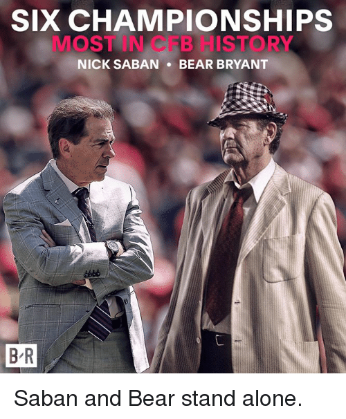 Being Alone, Bear, and History: SIX CHAMPIONSHIPS  MOST IN CFB HISTORY  NICK SABANBEAR BRYANT  B R Saban and Bear stand alone.