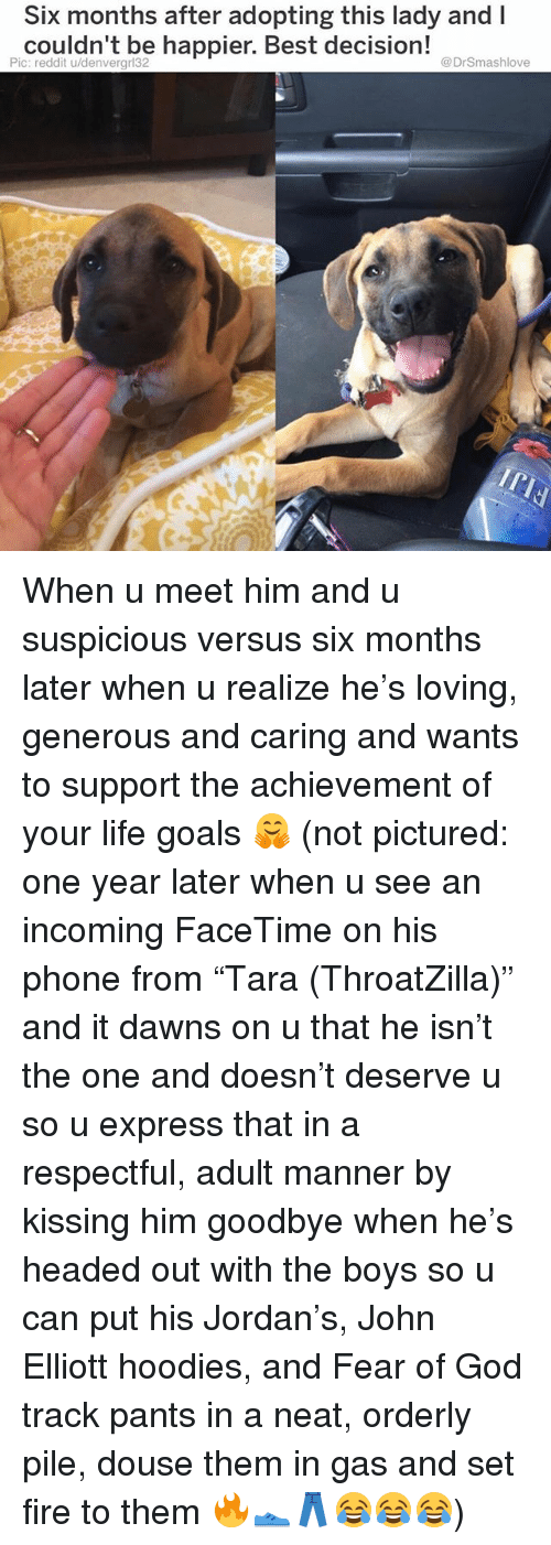 """Facetime, Fire, and Goals: Six months after adopting this lady and I  couldn't be happier. Best decision!  Pic: reddit u/denvergrl32  @DrSmashlove When u meet him and u suspicious versus six months later when u realize he's loving, generous and caring and wants to support the achievement of your life goals 🤗 (not pictured: one year later when u see an incoming FaceTime on his phone from """"Tara (ThroatZilla)"""" and it dawns on u that he isn't the one and doesn't deserve u so u express that in a respectful, adult manner by kissing him goodbye when he's headed out with the boys so u can put his Jordan's, John Elliott hoodies, and Fear of God track pants in a neat, orderly pile, douse them in gas and set fire to them 🔥👟👖😂😂😂)"""