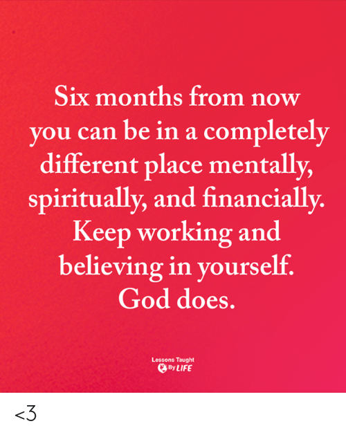 God, Life, and Memes: Six months from now  you can be in a completely  different place mentally,  spiritually, and financially.  Keep working and  believing in yourself.  God does.  Lessons Taught  By LIFE <3
