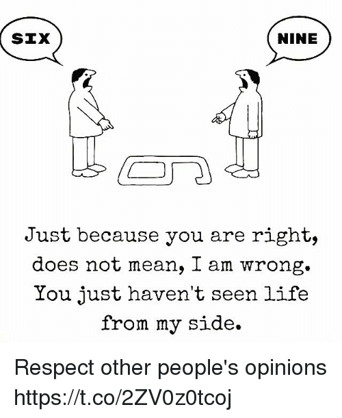 Life, Memes, and Respect: SIX  NINE  Just because you are right,  does not mean, l am wrong.  You just haven't seen life  from my side. Respect other people's opinions https://t.co/2ZV0z0tcoj