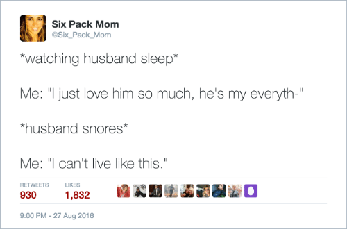 """Love, Live, and Husband: Six Pack Mom  @Six_Pack_Mom  watching husband sleep*  Me: """"Ijust love him so much, he's my everyth-""""  husband snores  Me: """"I can't live like this  9301,832  RETWEETS  LIKES  9:00 PM-27 Aug 2016"""