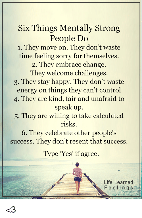Energy, Life, and Memes: Six Things Mentally Strong  People Do  1. They move on. They don't waste  time feeling sorry for themselves.  2. They embrace change.  They welcome challenges.  3. They stay happy. They don't waste  energy on things they can't control  4. They are kind, fair and unafraid to  speak up.  Thev are willing to take calculated  risks.  6. They celebrate other people's  success. They don't resent that success.  5.  Type Yes' if agree.  Life Learned  Feeling s <3