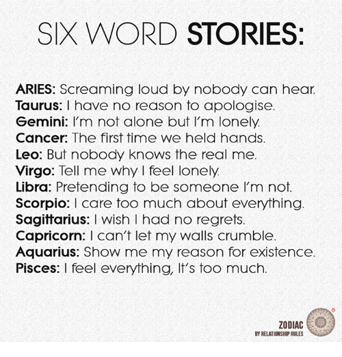 Being Alone, Too Much, and Aquarius: SIX WORD STORIES:  ARIES: Screaming loud by nobody can hear  Taurus: I have no reason to apologise.  Gemini: I'm not alone but I'm lonely.  Cancer: The first time we held hands  Leo: But nobody knows the real me  Virgo: Tell me why I feel lonely  Libra: Pretending to be someone Im not  ScorpioI care too much about everything  Sagittarius: I wish I had no regrets.  Capricorn: I can't let my walls crumble  Aquarius: Show me my reason for existence  Pisces: I feel everything, It's too much  ZODIAC  BY RELATIONSHIP RULES