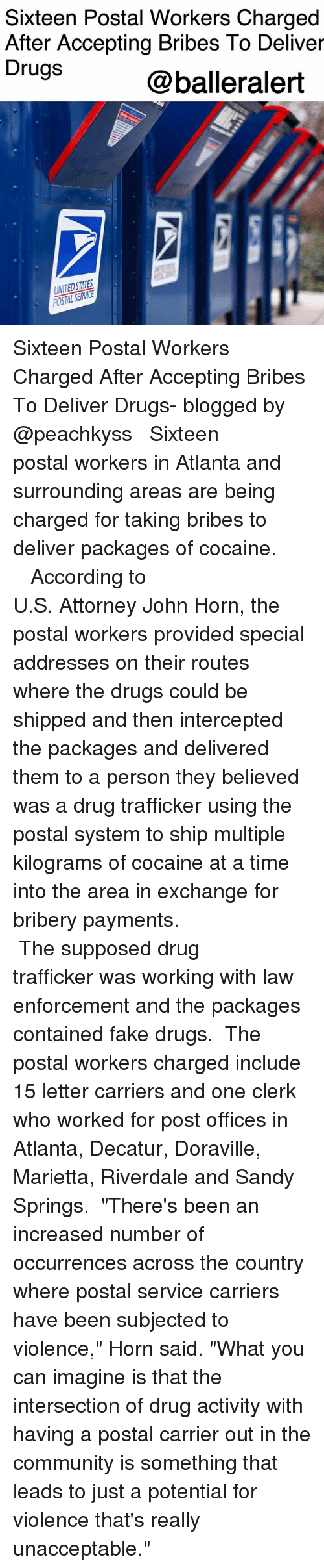 """Community, Drugs, and Fake: Sixteen Postal Workers Charged  After Accepting Bribes To Deliver  Drugs  @balleralert  UNITEDSTATES Sixteen Postal Workers Charged After Accepting Bribes To Deliver Drugs- blogged by @peachkyss ⠀⠀⠀⠀⠀⠀⠀ ⠀⠀⠀⠀⠀⠀⠀ Sixteen postal workers in Atlanta and surrounding areas are being charged for taking bribes to deliver packages of cocaine. ⠀⠀⠀⠀⠀⠀⠀ ⠀⠀⠀⠀⠀⠀⠀ ⠀⠀⠀⠀⠀⠀⠀ According to U.S. Attorney John Horn, the postal workers provided special addresses on their routes where the drugs could be shipped and then intercepted the packages and delivered them to a person they believed was a drug trafficker using the postal system to ship multiple kilograms of cocaine at a time into the area in exchange for bribery payments. ⠀⠀⠀⠀⠀⠀⠀ ⠀⠀⠀⠀⠀⠀⠀ ⠀⠀⠀⠀⠀⠀⠀ The supposed drug trafficker was working with law enforcement and the packages contained fake drugs. ⠀⠀⠀⠀⠀⠀⠀ The postal workers charged include 15 letter carriers and one clerk who worked for post offices in Atlanta, Decatur, Doraville, Marietta, Riverdale and Sandy Springs. ⠀⠀⠀⠀⠀⠀⠀ """"There's been an increased number of occurrences across the country where postal service carriers have been subjected to violence,"""" Horn said. """"What you can imagine is that the intersection of drug activity with having a postal carrier out in the community is something that leads to just a potential for violence that's really unacceptable."""""""