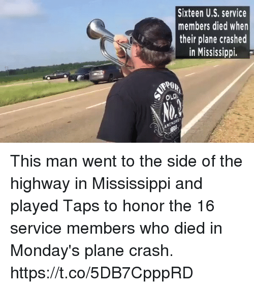 Memes, Mondays, and Mississippi: Sixteen U.S. service  members died when  their plane crashed  in Mississippi.  OLO  EN This man went to the side of the highway in Mississippi and played Taps to honor the 16 service members who died in Monday's plane crash. https://t.co/5DB7CpppRD