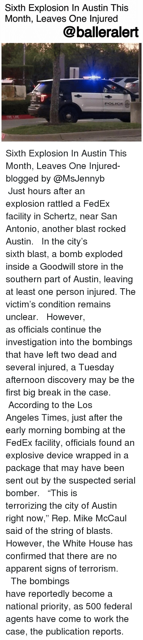 """Memes, Police, and White House: Sixth Explosion In Austin This  Month, Leaves One Injured  @balleralert  16  POLICE  RE LIE Sixth Explosion In Austin This Month, Leaves One Injured- blogged by @MsJennyb ⠀⠀⠀⠀⠀⠀⠀⠀⠀ ⠀⠀⠀⠀⠀⠀⠀⠀⠀ Just hours after an explosion rattled a FedEx facility in Schertz, near San Antonio, another blast rocked Austin. ⠀⠀⠀⠀⠀⠀⠀⠀⠀ ⠀⠀⠀⠀⠀⠀⠀⠀⠀ In the city's sixth blast, a bomb exploded inside a Goodwill store in the southern part of Austin, leaving at least one person injured. The victim's condition remains unclear. ⠀⠀⠀⠀⠀⠀⠀⠀⠀ ⠀⠀⠀⠀⠀⠀⠀⠀⠀ However, as officials continue the investigation into the bombings that have left two dead and several injured, a Tuesday afternoon discovery may be the first big break in the case. ⠀⠀⠀⠀⠀⠀⠀⠀⠀ ⠀⠀⠀⠀⠀⠀⠀⠀⠀ According to the Los Angeles Times, just after the early morning bombing at the FedEx facility, officials found an explosive device wrapped in a package that may have been sent out by the suspected serial bomber. ⠀⠀⠀⠀⠀⠀⠀⠀⠀ ⠀⠀⠀⠀⠀⠀⠀⠀⠀ """"This is terrorizing the city of Austin right now,"""" Rep. Mike McCaul said of the string of blasts. However, the White House has confirmed that there are no apparent signs of terrorism. ⠀⠀⠀⠀⠀⠀⠀⠀⠀ ⠀⠀⠀⠀⠀⠀⠀⠀⠀ The bombings have reportedly become a national priority, as 500 federal agents have come to work the case, the publication reports."""