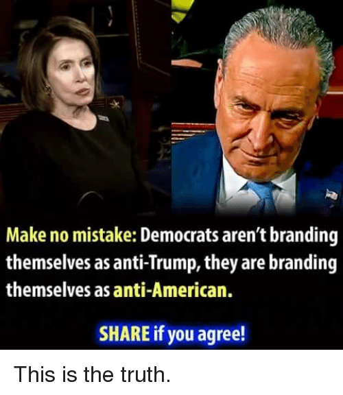 Memes, American, and Trump: sk  Make no mistake: Democrats aren't branding  themselves as anti-Trump, they are branding  themselves as anti-American.  SHARE if you agree! This is the truth.