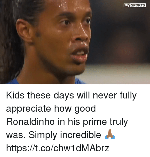 Soccer, Sports, and Appreciate: sk  y SPORTS Kids these days will never fully appreciate how good Ronaldinho in his prime truly was. Simply incredible 🙏🏾 https://t.co/chw1dMAbrz