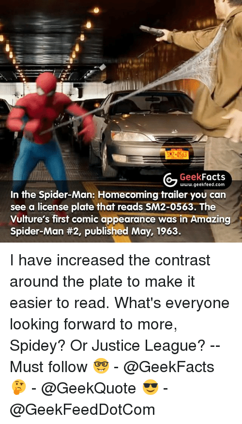 Facts, Memes, and Spider: SK2-0563  G Geek  Facts  www.geekfeed.com  In the Spider-Man: Homecoming trailer you can  see a license plate that reads SM2-0563. The  Vulture's first comic appearance was in Amazing  Spider-Man #2, published May, 1963. I have increased the contrast around the plate to make it easier to read. What's everyone looking forward to more, Spidey? Or Justice League? -- Must follow 🤓 - @GeekFacts 🤔 - @GeekQuote 😎 - @GeekFeedDotCom