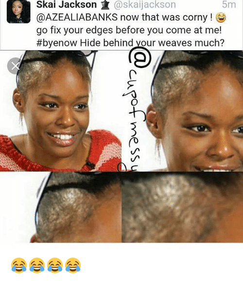 Weave, Girl Memes, and Corny: Skai Jackson K  @skaijackson  @AZEALIABANKS now that was corny  go fix your edges before you come at me!  #byenow Hide behind your weaves much? 😂😂😂😂