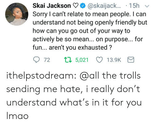 Lmao, Sorry, and Target: Skai Jackson@skaijack...15h  Sorry I can't relate to mean people. I can  understand not being openly friendly but  how can you go out of your way to  actively be so mean... on purpose... for  fun... aren't you exhausted?  72  5,021  13.9K ithelpstodream:  @all the trolls sending me hate, i really don't understand what's in it for you lmao