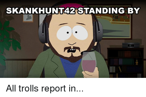 Dank, 🤖, and Reporting: SKANKHUNT42 STANDING BY All trolls report in...