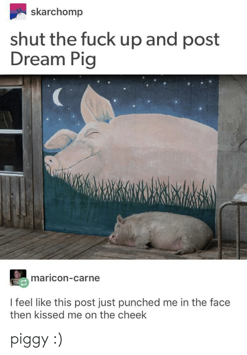 Fuck, Shut the Fuck Up, and Pig: skarchomp  shut the fuck up and post  Dream Pig  maricon-carne  I feel like this post just punched me in the face  then kissed me on the cheek piggy :)