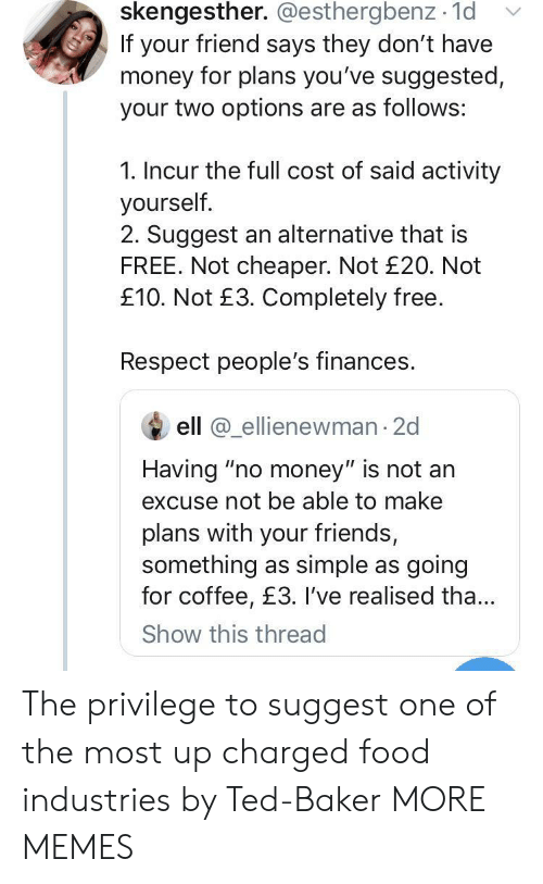 """Dank, Food, and Friends: skengesther. @esthergbenz 1d  If your friend says they don't have  money for plans you've suggested,  your two options are as follows:  1. Incur the full cost of said activity  yourself.  2. Suggest an alternative that is  FREE. Not cheaper. Not £20. Not  £10. Not £3. Completely free.  Respect people's finances.  ell @ellienewman 2d  Having """"no money"""" is not an  excuse not be able to make  plans with your friends,  something as simple as going  for coffee, £3. I've realised tha...  Show this thread The privilege to suggest one of the most up charged food industries by Ted-Baker MORE MEMES"""