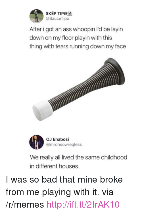 """Ass, Bad, and Memes: SKEP TIPO  @SauceTipo  After i got an ass whoopin I'd be layin  down on my floor playin with this  thing with tears running down my face  OJ Enabosi  @mrohsowreqless  We really all lived the same childhood  in different houses. <p>I was so bad that mine broke from me playing with it. via /r/memes <a href=""""http://ift.tt/2IrAK10"""">http://ift.tt/2IrAK10</a></p>"""