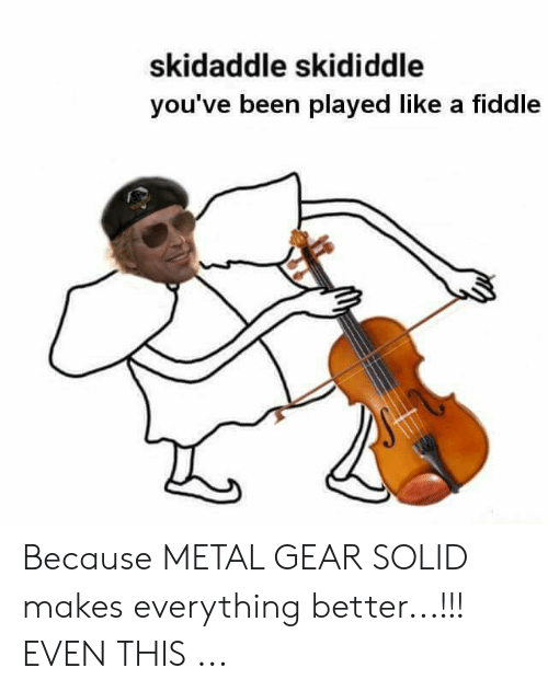 Skidaddle Skididdle You Ve Been Played Like A Fiddle Because Metal Gear Solid Makes Everything Better Even This Metal Gear Meme On Me Me We stride forward on the bones of our fallen. skidaddle skididdle you ve been played