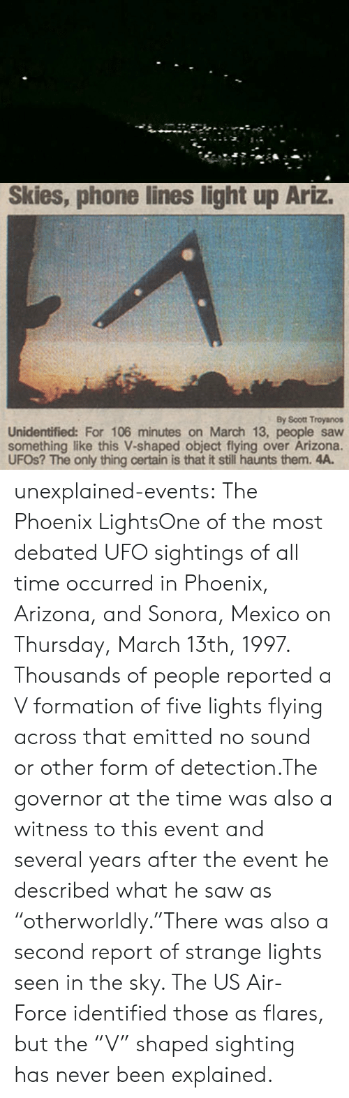 """Phone, Saw, and Target: Skies, phone lines light up Ariz.  By Scott Troyanos  Unidentified: For 106 minutes on March 13, people saw  something like this V-shaped object flying over Arizona.  UFOS? The only thing certain is that it still haunts them. 4A. unexplained-events:  The Phoenix LightsOne of the most debated UFO sightings of all time occurred in Phoenix, Arizona, and Sonora, Mexico on Thursday, March 13th, 1997. Thousands of people reported a V formation of five lights flying across that emitted no sound or other form of detection.The governor at the time was also a witness to this event and several years after the event he described what he saw as  """"otherworldly.""""There was also a second report of strange lights seen in the sky. The US Air-Force identified those as flares, but the""""V"""" shaped sighting has never been explained."""