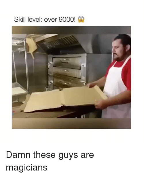 Level, Over 9000, and Guys: Skill level: over 9000! Damn these guys are magicians