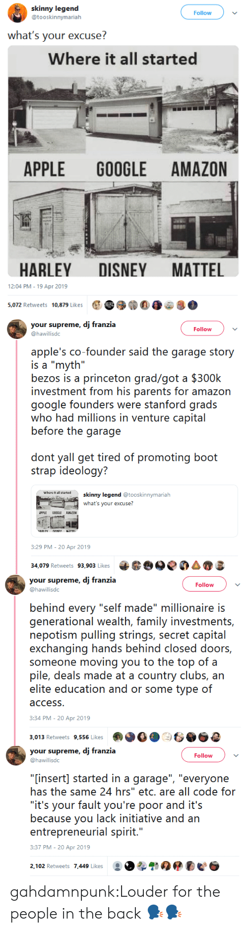 """Amazon, Apple, and Disney: skinny legend  @tooskinnymarialh  Follow  what's your excuse?  Where it all started  APPLE GOOGLE AMAZON  HARLEY DISNEY MATTEL  12:04 PM-19 Apr 2019  e 39)""""E0e8.  5,072 Retweets  10,879 Likes   your supreme, dj franzia  @hawillisdc  Follow  apple's co-founder said the garage story  is a """"myth""""  bezos is a princeton grad/got a $300k  investment from his parents for amazon  google founders wre staniord grads  who had millions in venture capital  before the garage  don yal gei üred of promoting booi  strap ideology?  where it all tartedskinny legend@  ooskinnymariah  what's your excuse?  APPLE GOOGLE AWAZOM  :29 PM-20 Apr 2019  34,079 Retweets 93,903 Likes 6e0AS   your supreme, dj franzia  @hawillisdc  Follow  behind every """"self made"""" millionaire is  generational wealith, farmily ivestrnnis,  nepotism pulling strings, secret capital  exchanging hands behind closed doors,  someone moving you to the top of a  pile, deals made at a country clubs, arn  access  3:34 PM-20 Apr 2019  3,013 Retweets 9,556 Likes   your supreme, dj franzia  @hawillisdc  Follow  """"[insert] started in a garage"""", """"everyone  has the same 24 hrs"""" etc. are all code for  """"it's your fault you're poor and it's  because you lack initiative and an  entreprenerial spirit...  3:37 PM-20 Apr 2019  2,102 Retweets 7,449 Likes gahdamnpunk:Louder for the people in the back 🗣🗣"""
