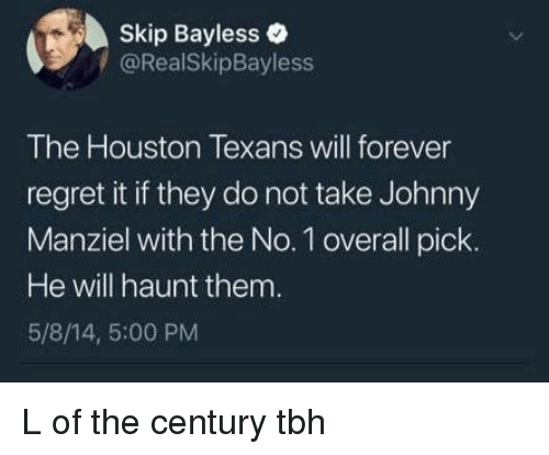 Johnny Manziel, Regret, and Skip Bayless: Skip Bayless  /@RealSkipBayless  The Houston Texans will forever  regret it if they do not take Johnny  Manziel with the No. 1 overall pick.  He will haunt them  5/8/14, 5:00 PM L of the century tbh