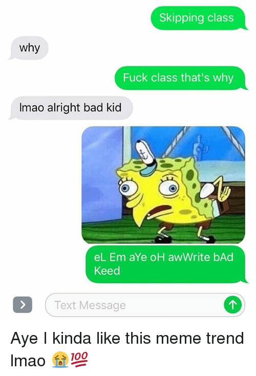 Bad, Lmao, and Meme: Skipping class  Why  Fuck class that's why  Imao alright bad kid  el. Em aYe oH aw Write bAd  Keed  Text Message Aye I kinda like this meme trend lmao 😭💯