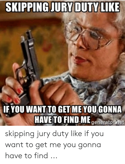 SKIPPING JURY DUTVLIKE IF YOU WANT TO GETME YOU GONNA HAVE